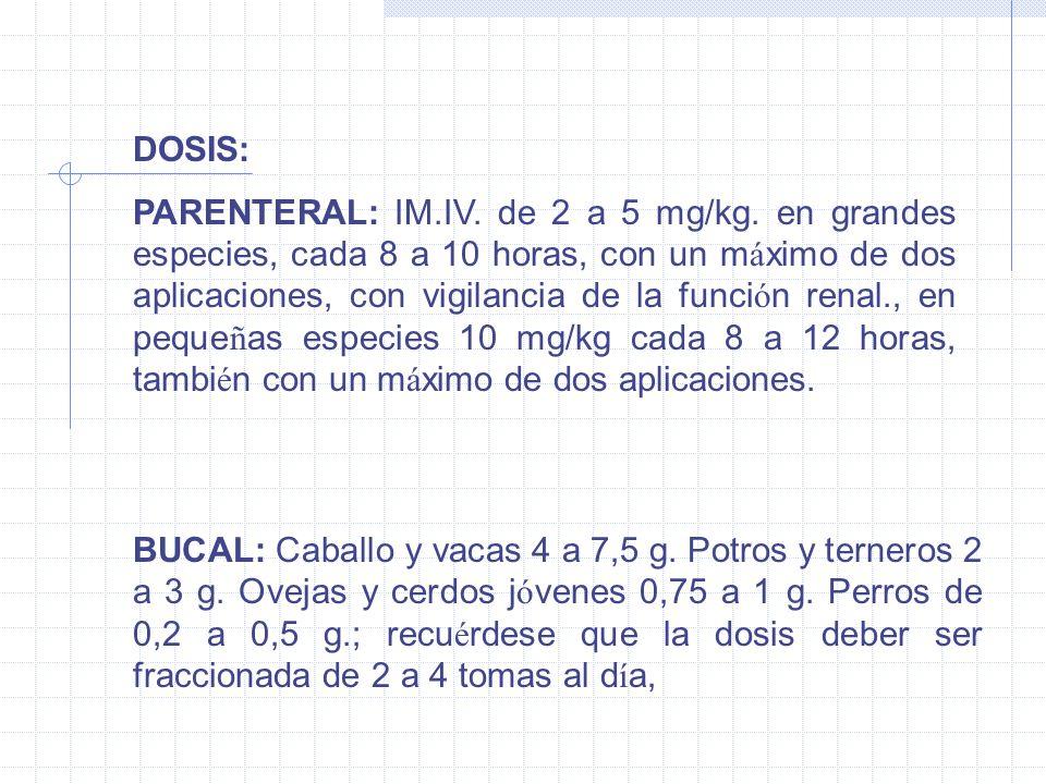 DOSIS: PARENTERAL: IM.IV. de 2 a 5 mg/kg. en grandes especies, cada 8 a 10 horas, con un m á ximo de dos aplicaciones, con vigilancia de la funci ó n