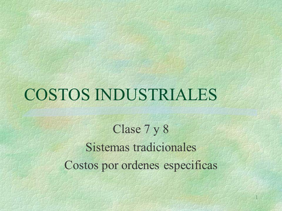 1 COSTOS INDUSTRIALES Clase 7 y 8 Sistemas tradicionales Costos por ordenes especificas