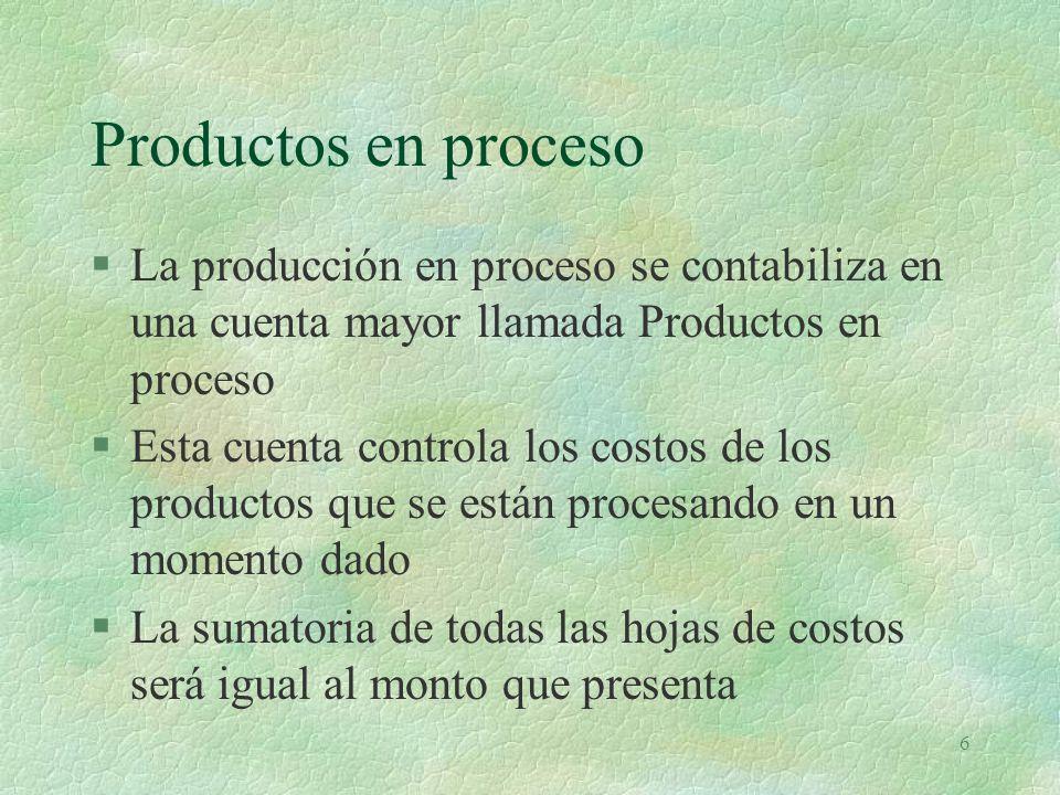 6 Productos en proceso §La producción en proceso se contabiliza en una cuenta mayor llamada Productos en proceso §Esta cuenta controla los costos de los productos que se están procesando en un momento dado §La sumatoria de todas las hojas de costos será igual al monto que presenta