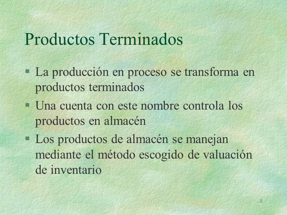 8 Productos Terminados §La producción en proceso se transforma en productos terminados §Una cuenta con este nombre controla los productos en almacén §Los productos de almacén se manejan mediante el método escogido de valuación de inventario