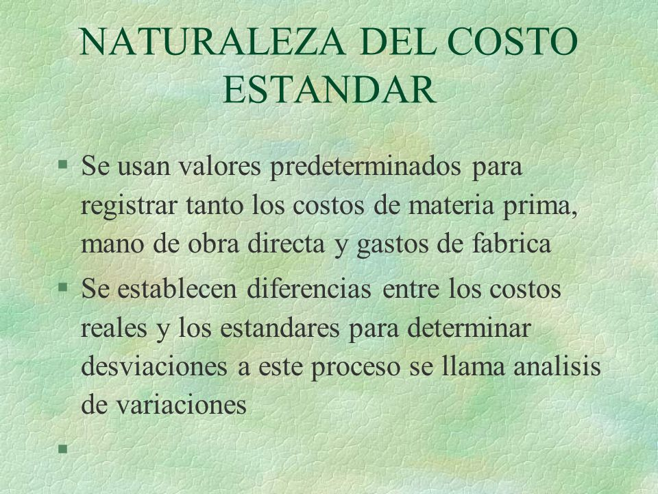 NATURALEZA DEL COSTO ESTANDAR §Se usan valores predeterminados para registrar tanto los costos de materia prima, mano de obra directa y gastos de fabr