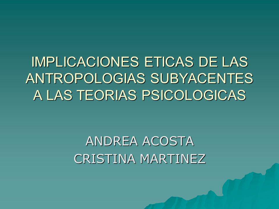IMPLICACIONES ETICAS DE LAS ANTROPOLOGIAS SUBYACENTES A LAS TEORIAS PSICOLOGICAS ANDREA ACOSTA CRISTINA MARTINEZ