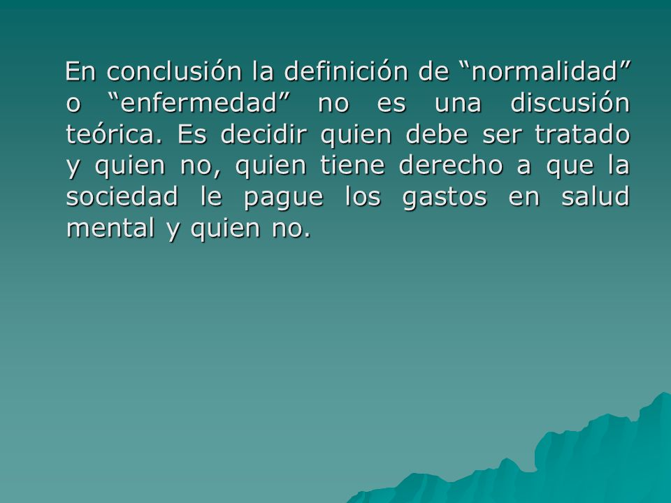 En conclusión la definición de normalidad o enfermedad no es una discusión teórica. Es decidir quien debe ser tratado y quien no, quien tiene derecho