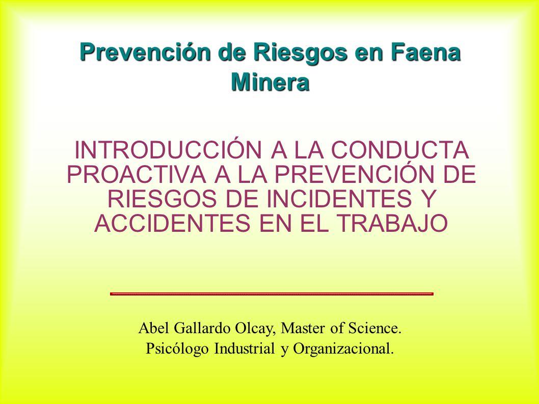 Prevención de Riesgos en Faena Minera INTRODUCCIÓN A LA CONDUCTA PROACTIVA A LA PREVENCIÓN DE RIESGOS DE INCIDENTES Y ACCIDENTES EN EL TRABAJO Abel Gallardo Olcay, Master of Science.