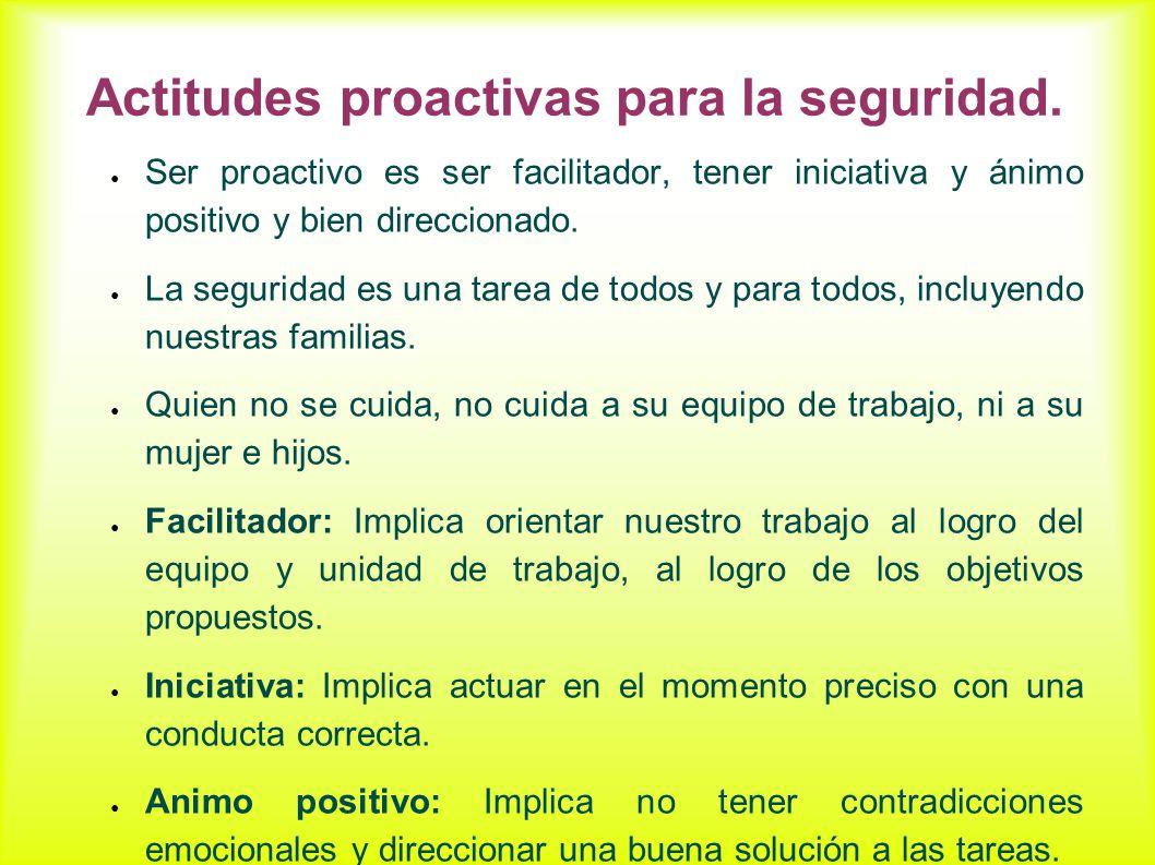Actitudes proactivas para la seguridad. Ser proactivo es ser facilitador, tener iniciativa y ánimo positivo y bien direccionado. La seguridad es una t