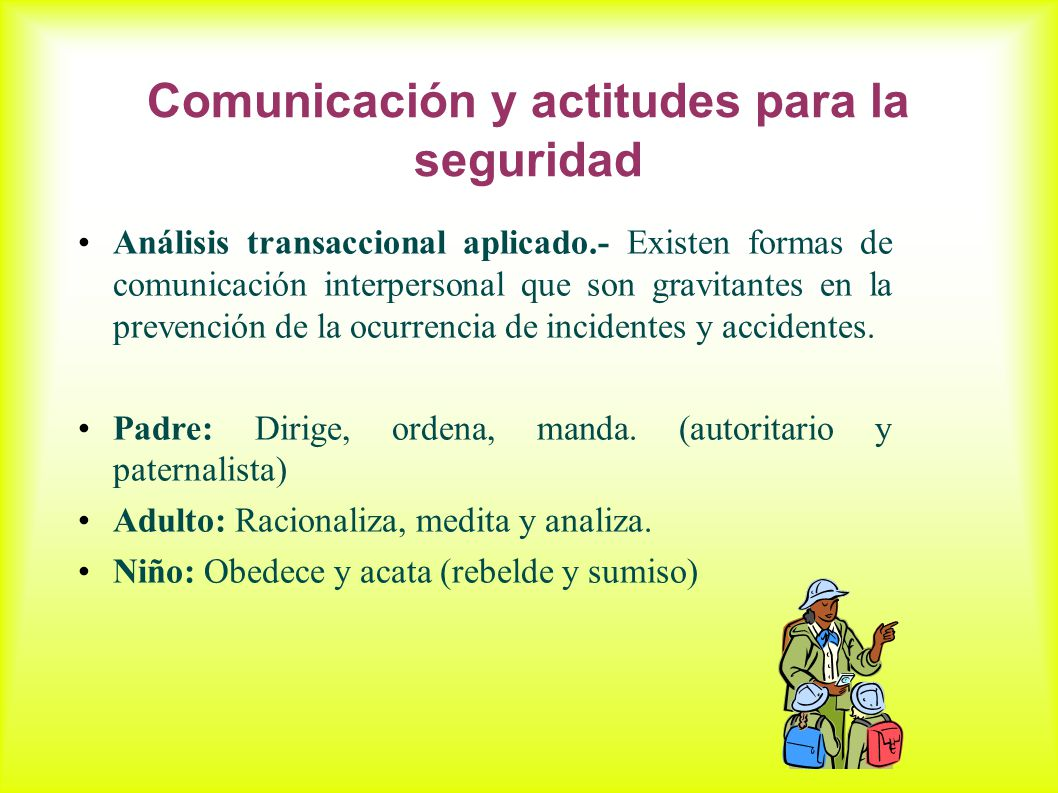 Comunicación y actitudes para la seguridad Análisis transaccional aplicado.- Existen formas de comunicación interpersonal que son gravitantes en la prevención de la ocurrencia de incidentes y accidentes.