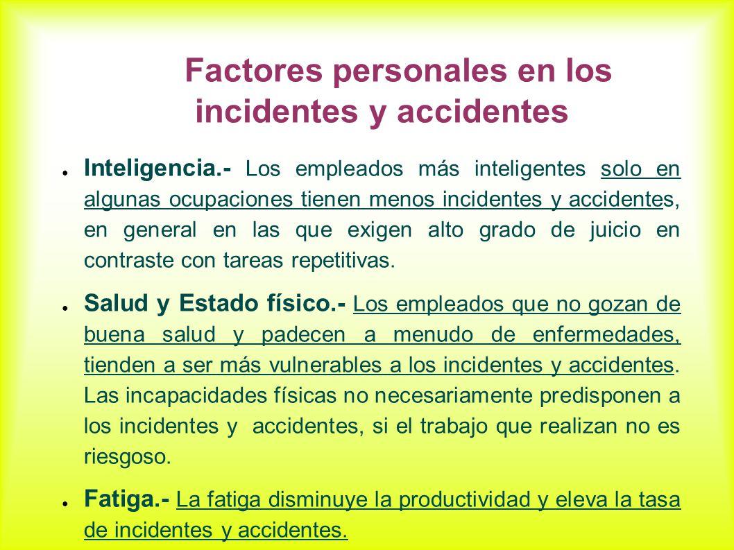 Factores personales en los incidentes y accidentes Inteligencia.- Los empleados más inteligentes solo en algunas ocupaciones tienen menos incidentes y accidentes, en general en las que exigen alto grado de juicio en contraste con tareas repetitivas.