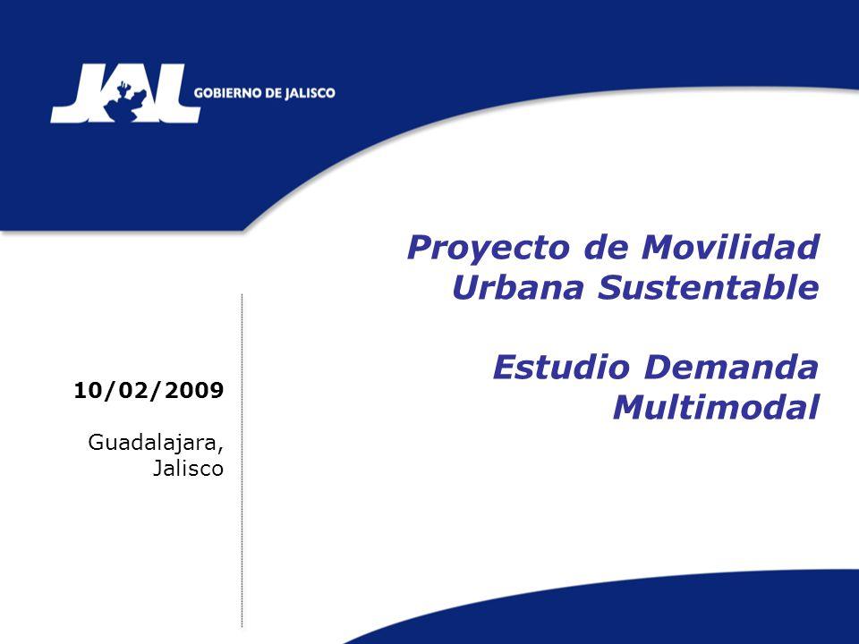Proyecto de Movilidad Urbana Sustentable Estudio Demanda Multimodal 10/02/2009 Guadalajara, Jalisco