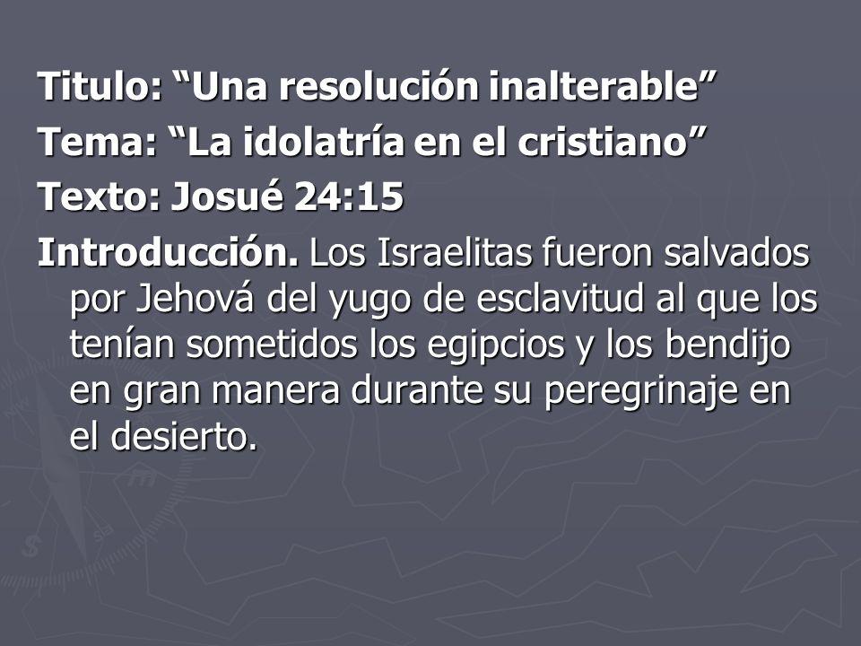 Titulo: Una resolución inalterable Tema: La idolatría en el cristiano Texto: Josué 24:15 Introducción.