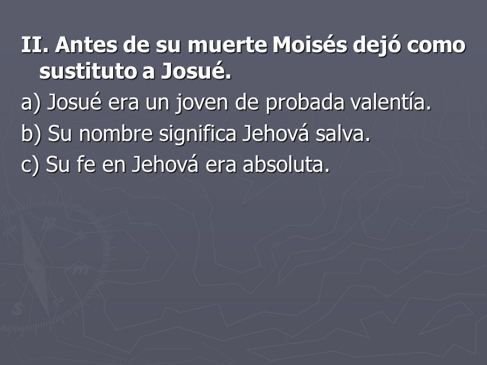 II.Antes de su muerte Moisés dejó como sustituto a Josué.