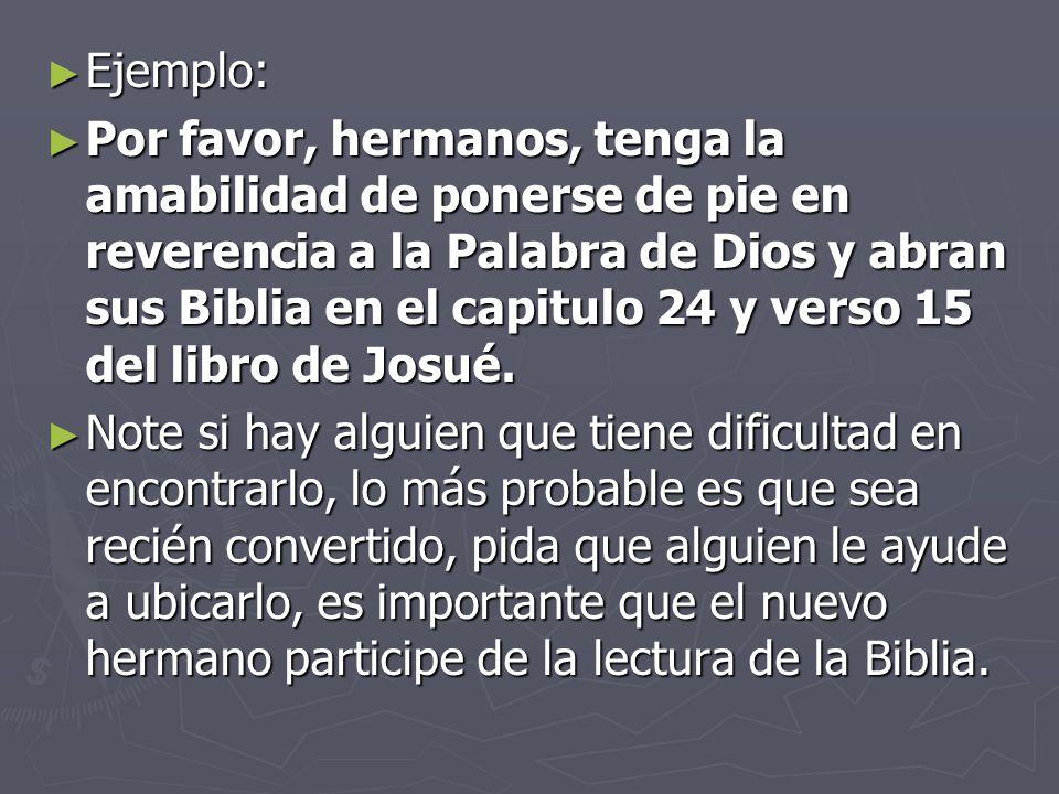 Ejemplo: Ejemplo: Por favor, hermanos, tenga la amabilidad de ponerse de pie en reverencia a la Palabra de Dios y abran sus Biblia en el capitulo 24 y verso 15 del libro de Josué.