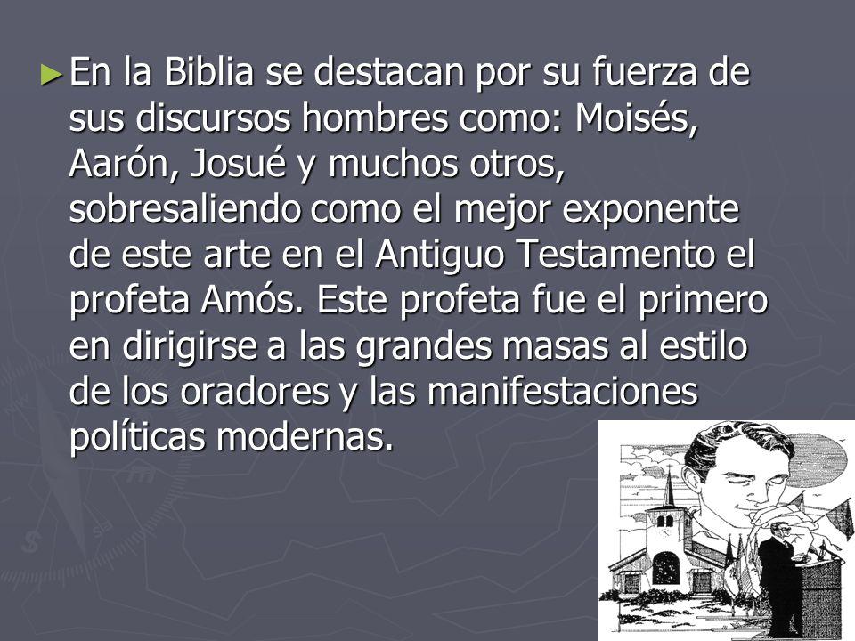 En la Biblia se destacan por su fuerza de sus discursos hombres como: Moisés, Aarón, Josué y muchos otros, sobresaliendo como el mejor exponente de este arte en el Antiguo Testamento el profeta Amós.
