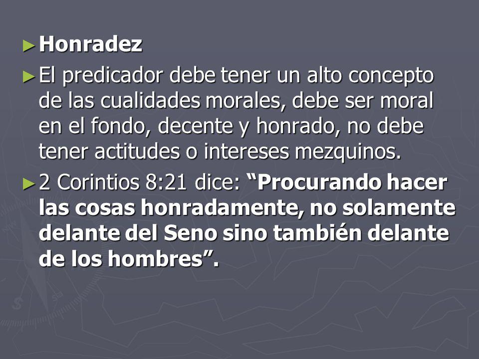 Honradez El predicador debe tener un alto concepto de las cualidades morales, debe ser moral en el fondo, decente y honrado, no debe tener actitudes o intereses mezquinos.