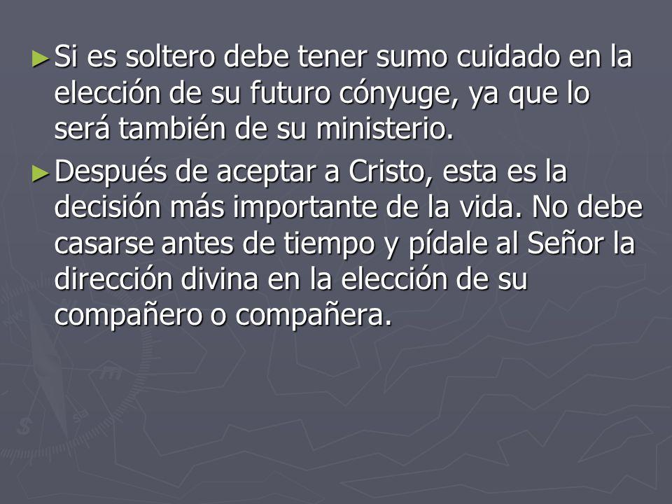 Si es soltero debe tener sumo cuidado en la elección de su futuro cónyuge, ya que lo será también de su ministerio.