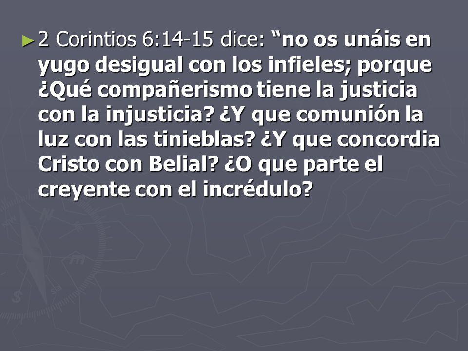 2 Corintios 6:14-15 dice: no os unáis en yugo desigual con los infieles; porque ¿Qué compañerismo tiene la justicia con la injusticia.