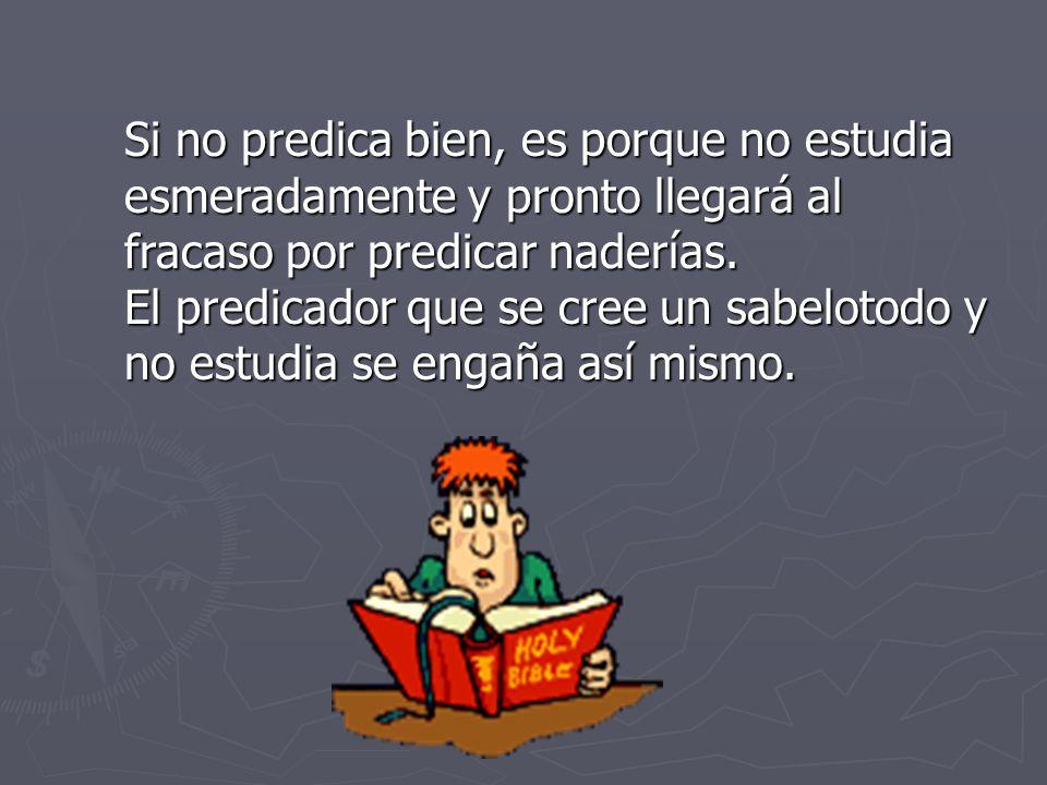 Si no predica bien, es porque no estudia esmeradamente y pronto llegará al fracaso por predicar naderías.