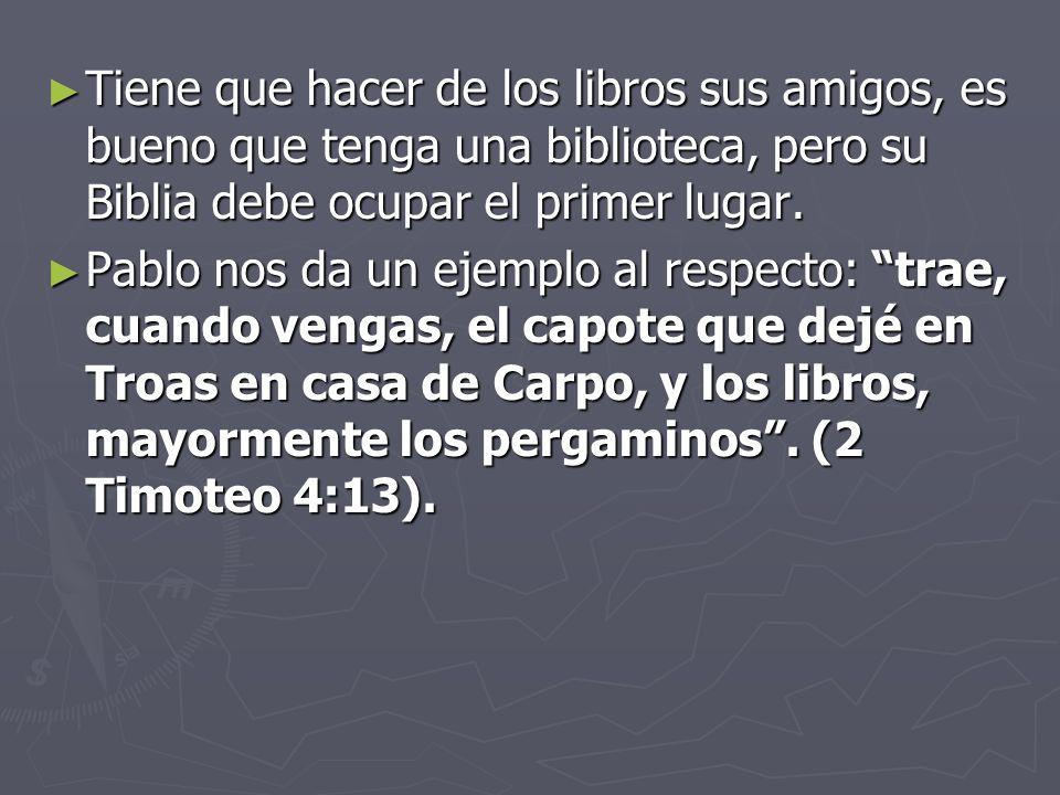 Tiene que hacer de los libros sus amigos, es bueno que tenga una biblioteca, pero su Biblia debe ocupar el primer lugar.