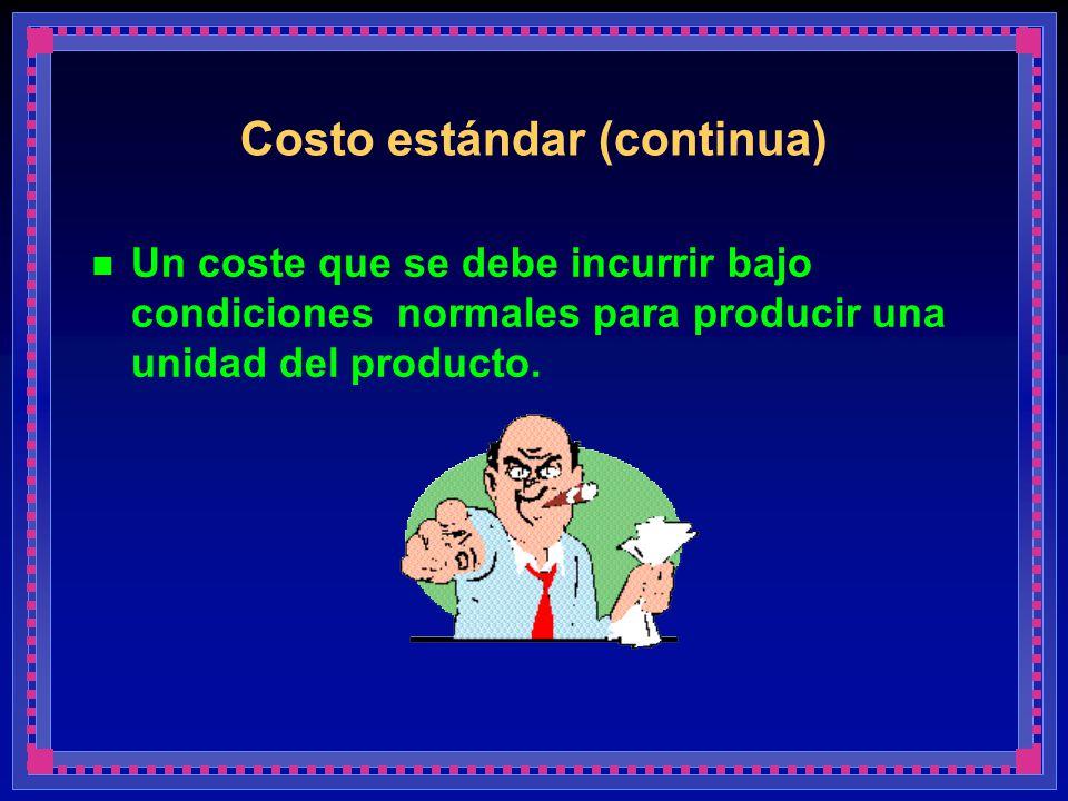 Costo estándar (continua) Un coste que se debe incurrir bajo condiciones normales para producir una unidad del producto.