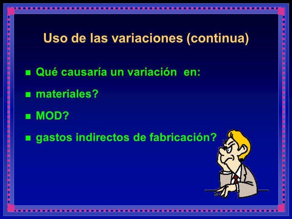 Uso de las variaciones (continua) Qué causaría un variación en: Qué causaría un variación en: materiales? MOD? gastos indirectos de fabricación?