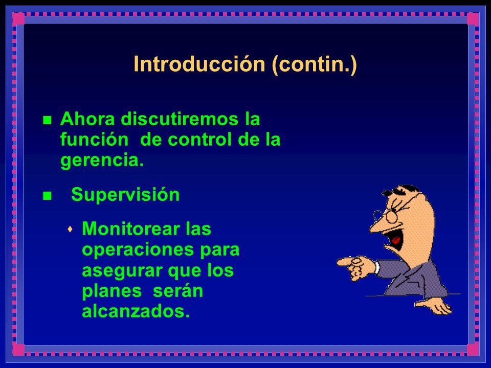 Introducción (contin.) Ahora discutiremos la función de control de la gerencia. Supervisión Monitorear las operaciones para asegurar que los planes se
