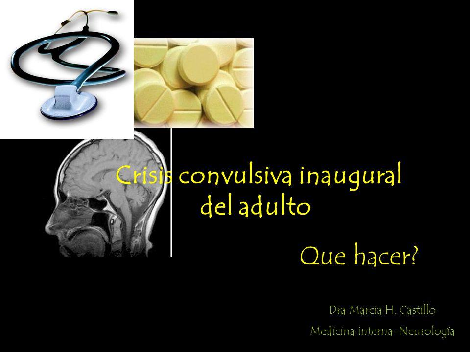 Crisis convulsiva inaugural del adulto Que hacer? Dra Marcia H. Castillo Medicina interna-Neurología