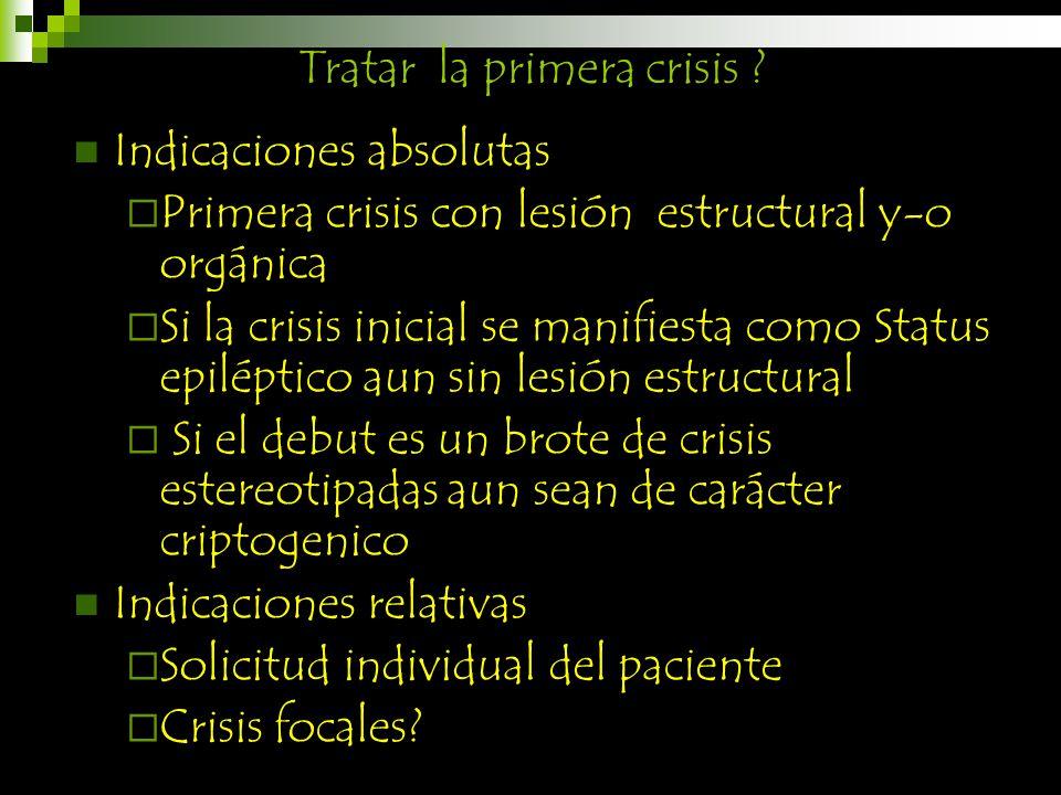 Tratar la primera crisis ? Indicaciones absolutas Primera crisis con lesión estructural y-o orgánica Si la crisis inicial se manifiesta como Status ep