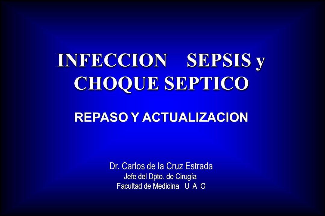 INFECCION SEPSIS y CHOQUE SEPTICO REPASO Y ACTUALIZACION Dr. Carlos de la Cruz Estrada Jefe del Dpto. de Cirugía Facultad de Medicina U A G Dr. Carlos