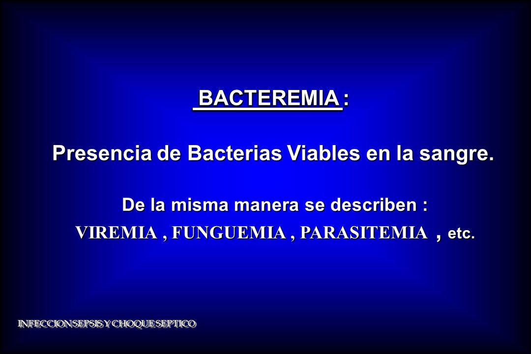 INFECCION SEPSIS Y CHOQUE SEPTICO BACTEREMIA : BACTEREMIA : Presencia de Bacterias Viables en la sangre. De la misma manera se describen : De la misma
