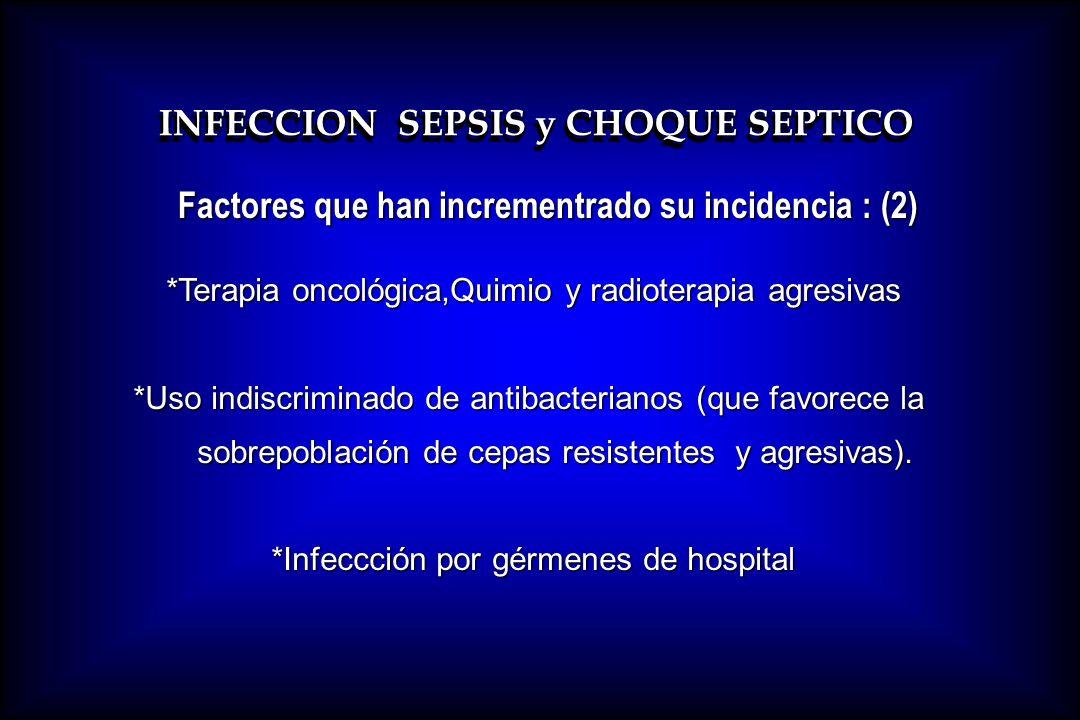 INFECCION SEPSIS y CHOQUE SEPTICO Factores que han incrementrado su incidencia : (2) *Terapia oncológica,Quimio y radioterapia agresivas *Uso indiscri