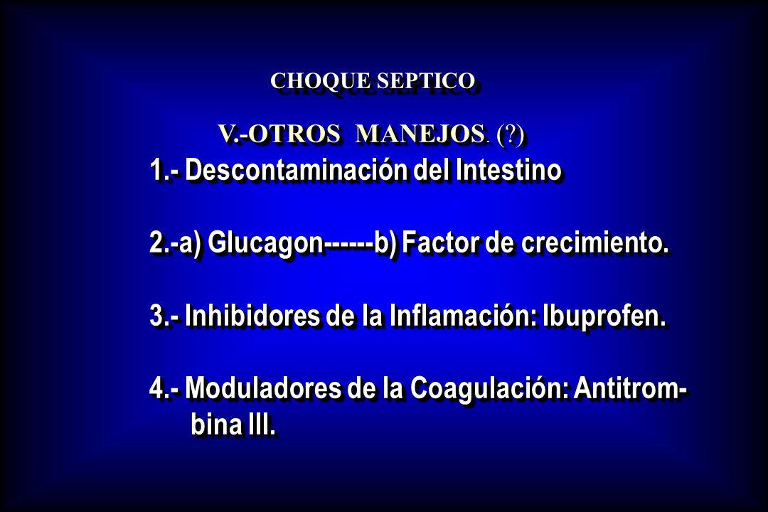 CHOQUE SEPTICO V.-OTROS MANEJOS. (?) V.-OTROS MANEJOS. (?) 1.- Descontaminación del Intestino 2.-a) Glucagon------b) Factor de crecimiento. 3.- Inhibi