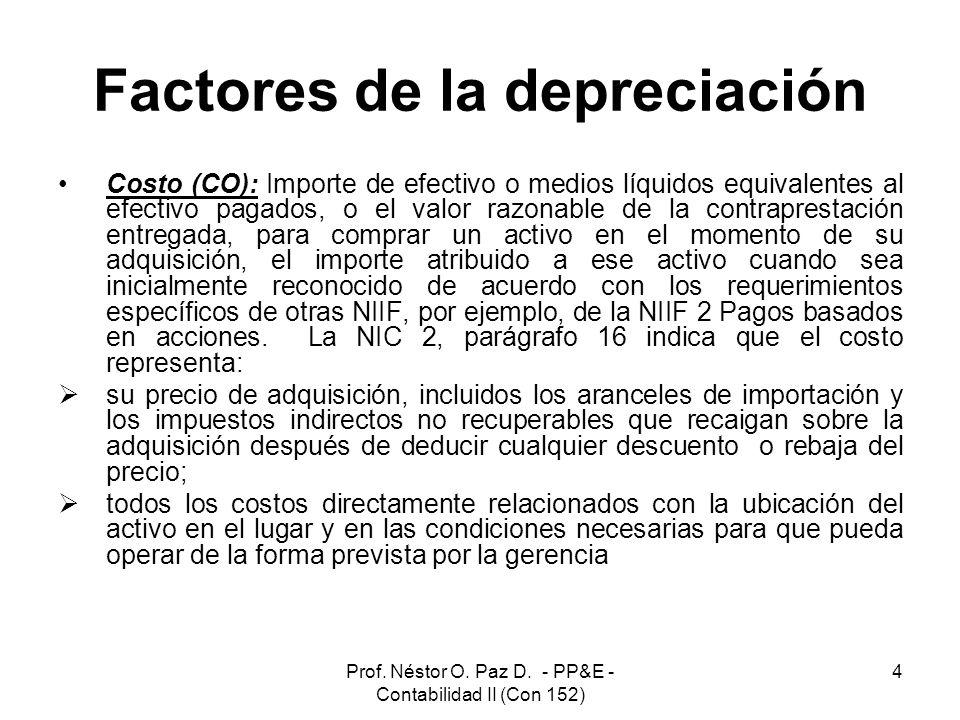 Prof. Néstor O. Paz D. - PP&E - Contabilidad II (Con 152) 4 Factores de la depreciación Costo (CO): Importe de efectivo o medios líquidos equivalentes