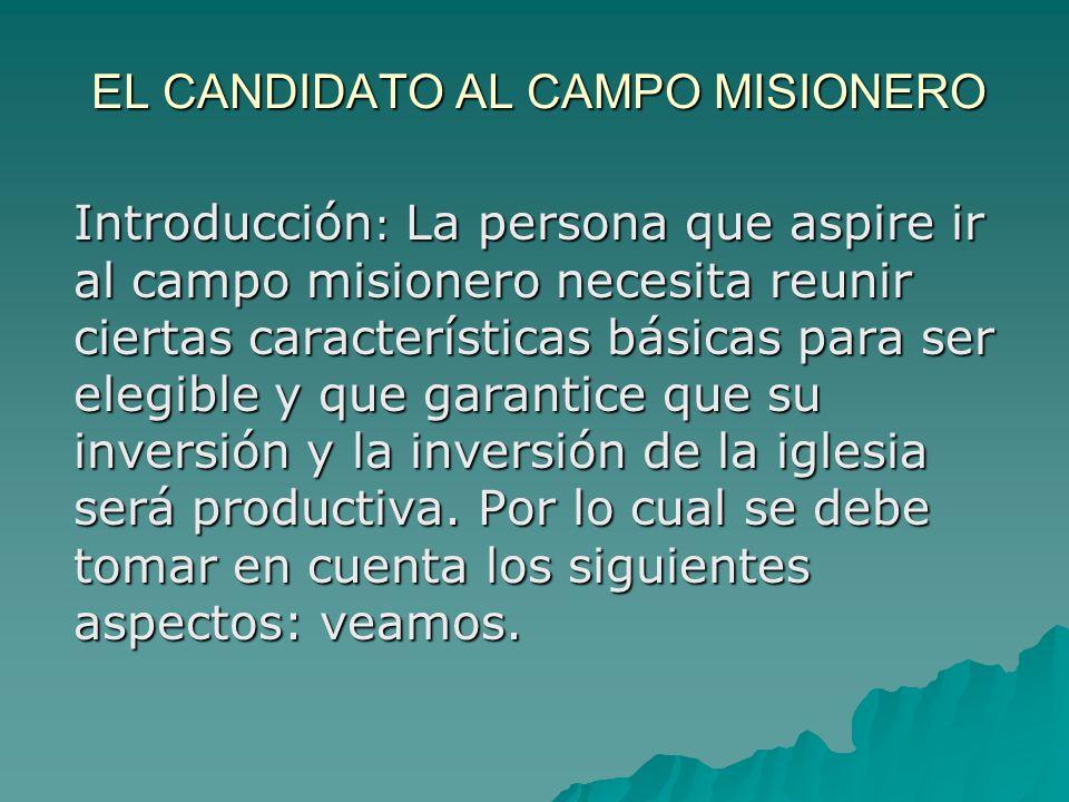 EL CANDIDATO AL CAMPO MISIONERO Introducción : La persona que aspire ir al campo misionero necesita reunir ciertas características básicas para ser el