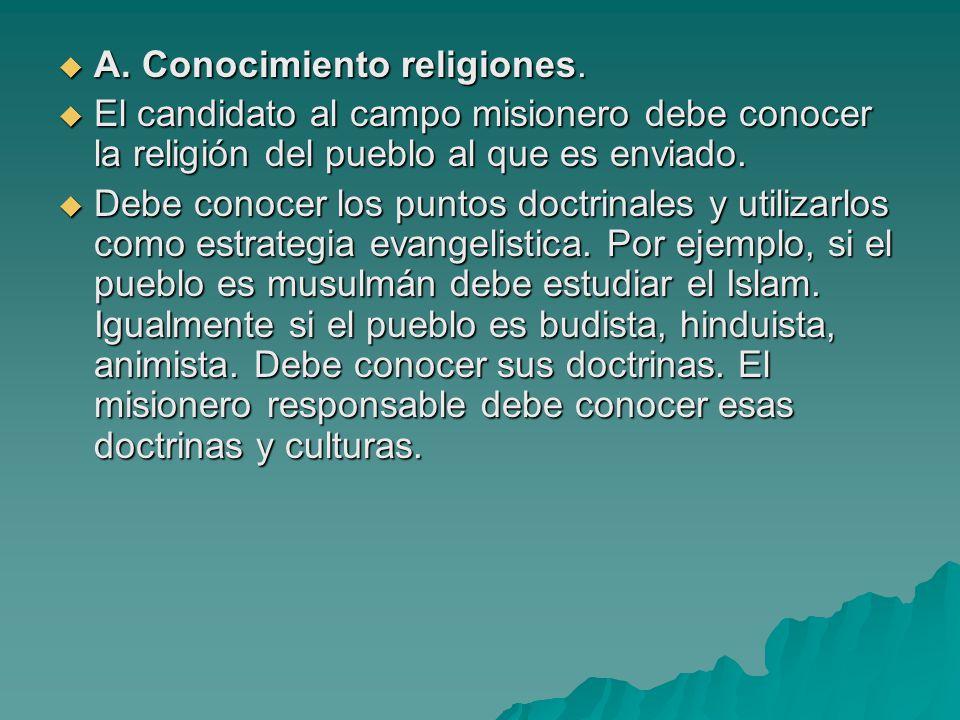 A. Conocimiento religiones. A. Conocimiento religiones. El candidato al campo misionero debe conocer la religión del pueblo al que es enviado. El cand
