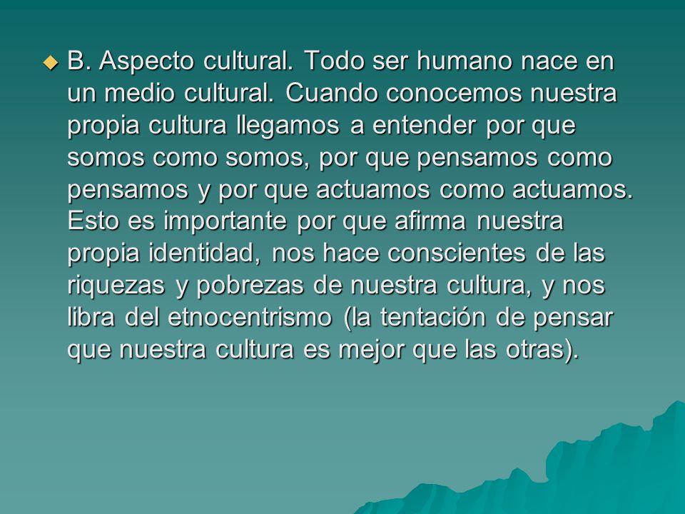 B. Aspecto cultural. Todo ser humano nace en un medio cultural. Cuando conocemos nuestra propia cultura llegamos a entender por que somos como somos,