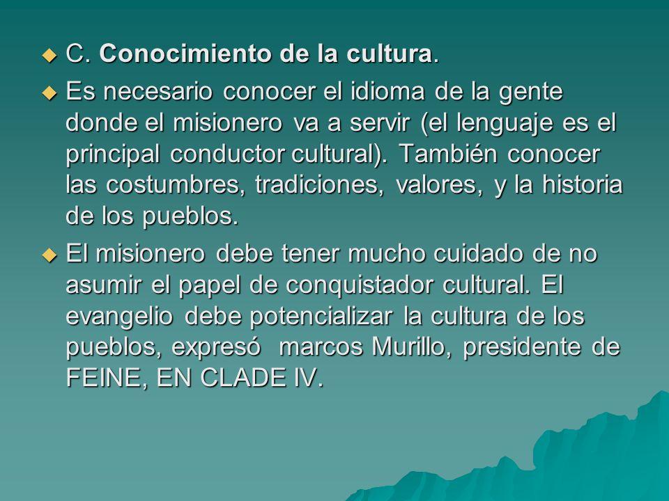 C. Conocimiento de la cultura. C. Conocimiento de la cultura. Es necesario conocer el idioma de la gente donde el misionero va a servir (el lenguaje e