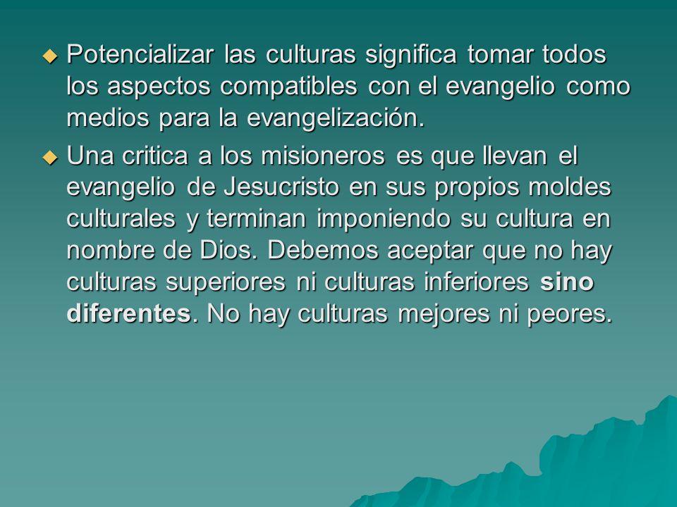 Potencializar las culturas significa tomar todos los aspectos compatibles con el evangelio como medios para la evangelización. Una critica a los misio