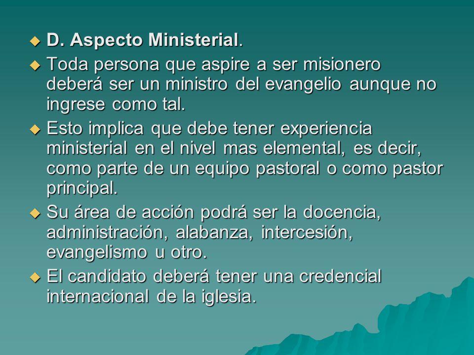D. Aspecto Ministerial. D. Aspecto Ministerial. Toda persona que aspire a ser misionero deberá ser un ministro del evangelio aunque no ingrese como ta