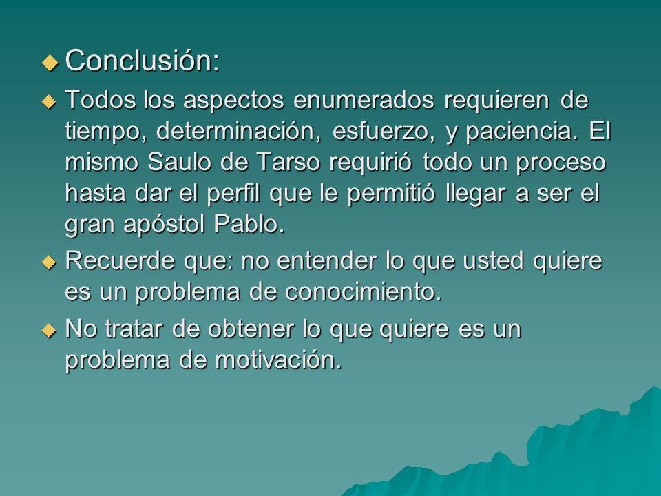 Conclusión: Conclusión: Todos los aspectos enumerados requieren de tiempo, determinación, esfuerzo, y paciencia. El mismo Saulo de Tarso requirió todo