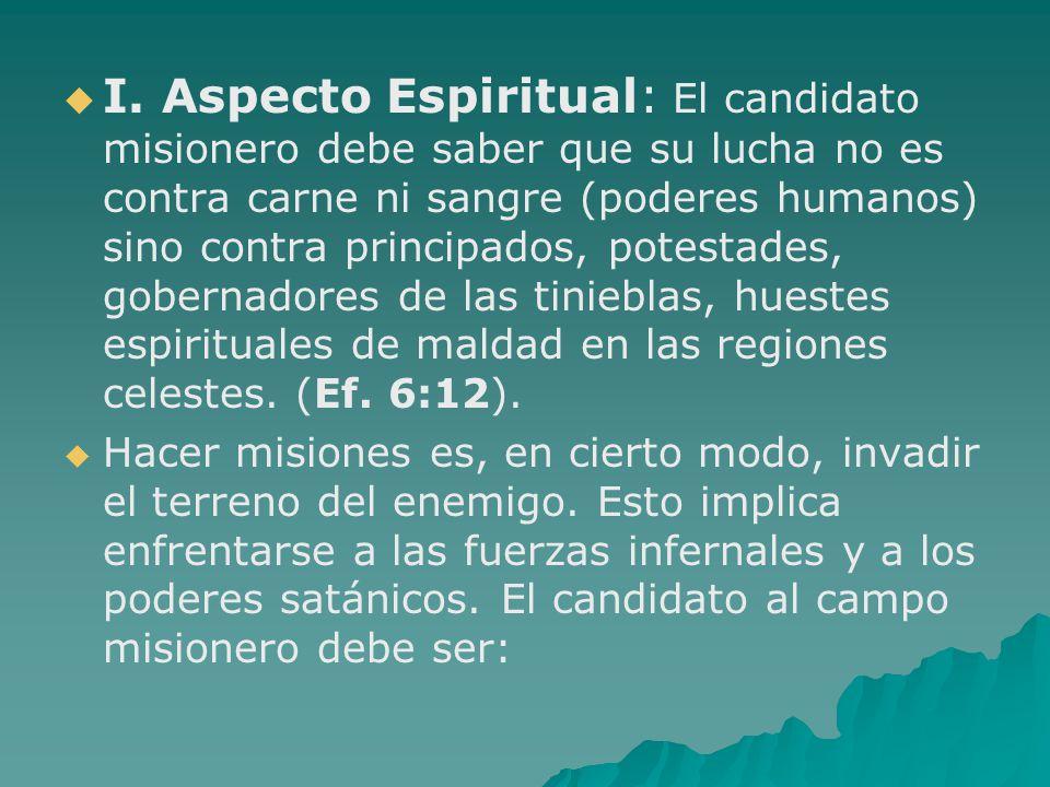 I. Aspecto Espiritual: El candidato misionero debe saber que su lucha no es contra carne ni sangre (poderes humanos) sino contra principados, potestad