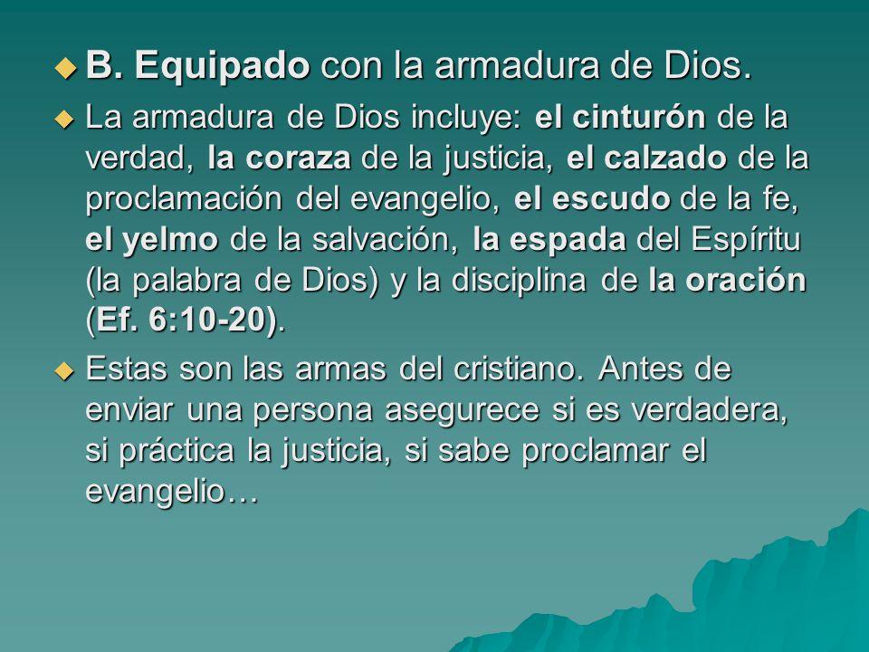B. Equipado con la armadura de Dios. B. Equipado con la armadura de Dios. La armadura de Dios incluye: el cinturón de la verdad, la coraza de la justi