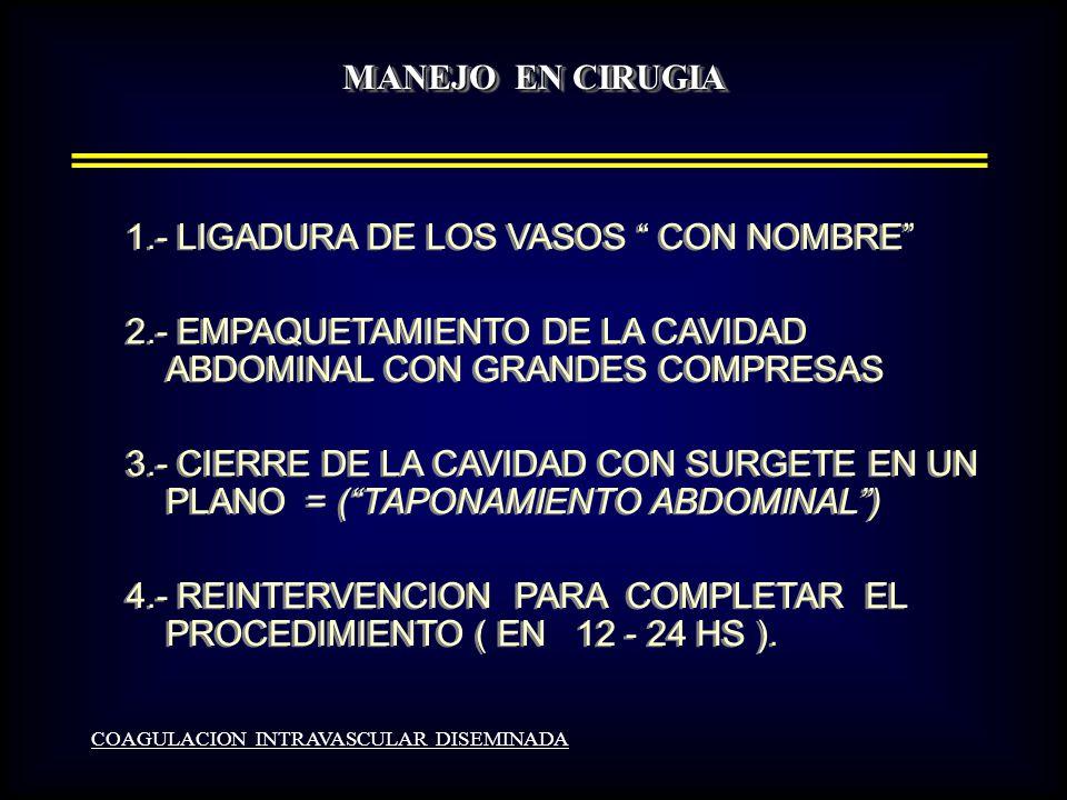 MANEJO EN CIRUGIA COAGULACION INTRAVASCULAR DISEMINADA 1.- LIGADURA DE LOS VASOS CON NOMBRE 2.- EMPAQUETAMIENTO DE LA CAVIDAD ABDOMINAL CON GRANDES COMPRESAS 3.- CIERRE DE LA CAVIDAD CON SURGETE EN UN PLANO = (TAPONAMIENTO ABDOMINAL) 4.- REINTERVENCION PARA COMPLETAR EL PROCEDIMIENTO ( EN 12 - 24 HS ).