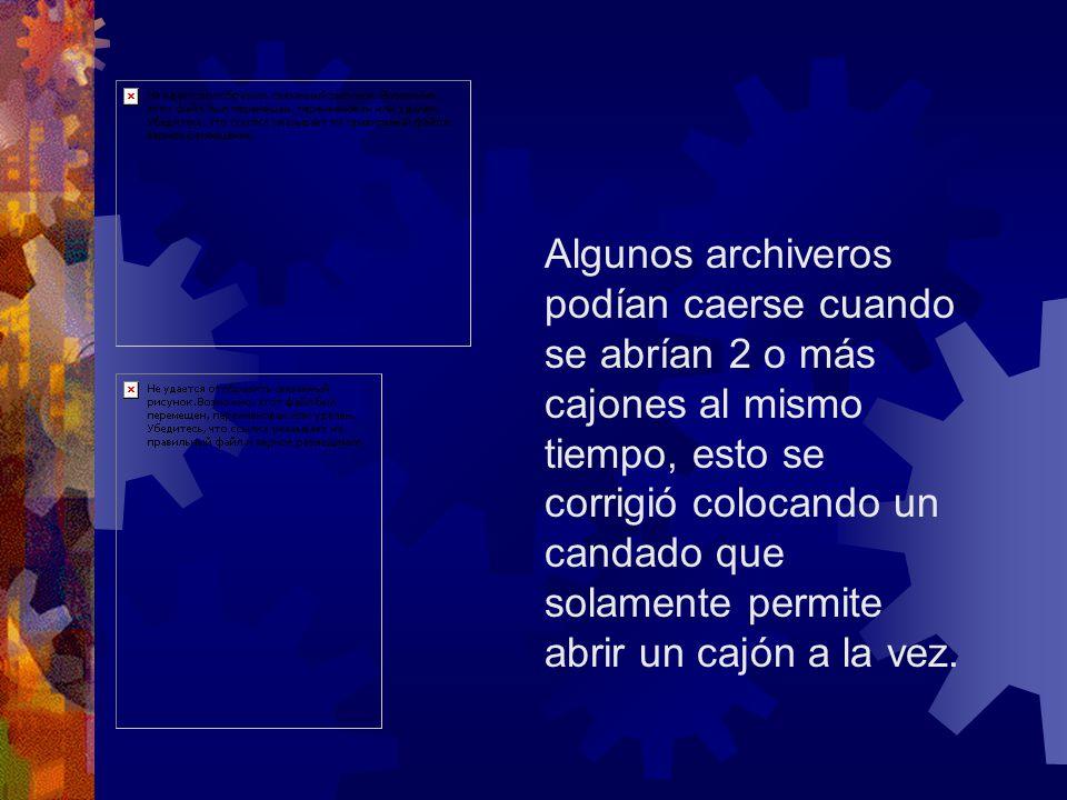 Algunos archiveros podían caerse cuando se abrían 2 o más cajones al mismo tiempo, esto se corrigió colocando un candado que solamente permite abrir u