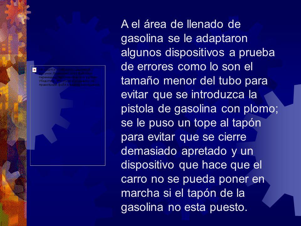 A el área de llenado de gasolina se le adaptaron algunos dispositivos a prueba de errores como lo son el tamaño menor del tubo para evitar que se intr