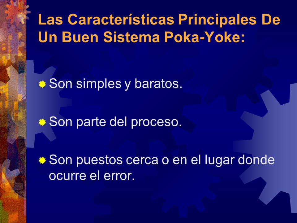 Las Características Principales De Un Buen Sistema Poka-Yoke: Son simples y baratos. Son parte del proceso. Son puestos cerca o en el lugar donde ocur