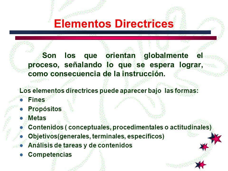 Elementos Directrices Son los que orientan globalmente el proceso, señalando lo que se espera lograr, como consecuencia de la instrucción.