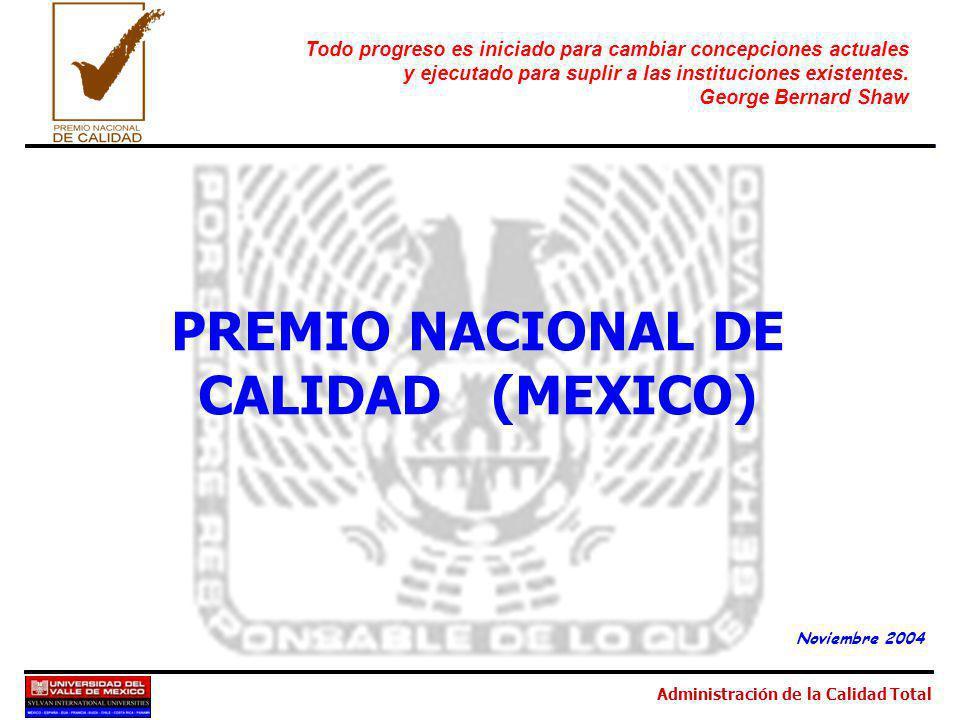 Administración de la Calidad Total PREMIO NACIONAL DE CALIDAD (MEXICO) Noviembre 2004 Todo progreso es iniciado para cambiar concepciones actuales y ejecutado para suplir a las instituciones existentes.