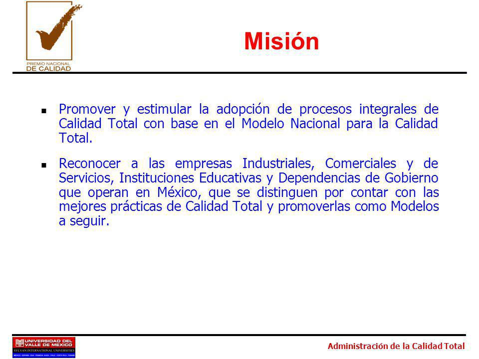 Administración de la Calidad Total Misión Promover y estimular la adopción de procesos integrales de Calidad Total con base en el Modelo Nacional para