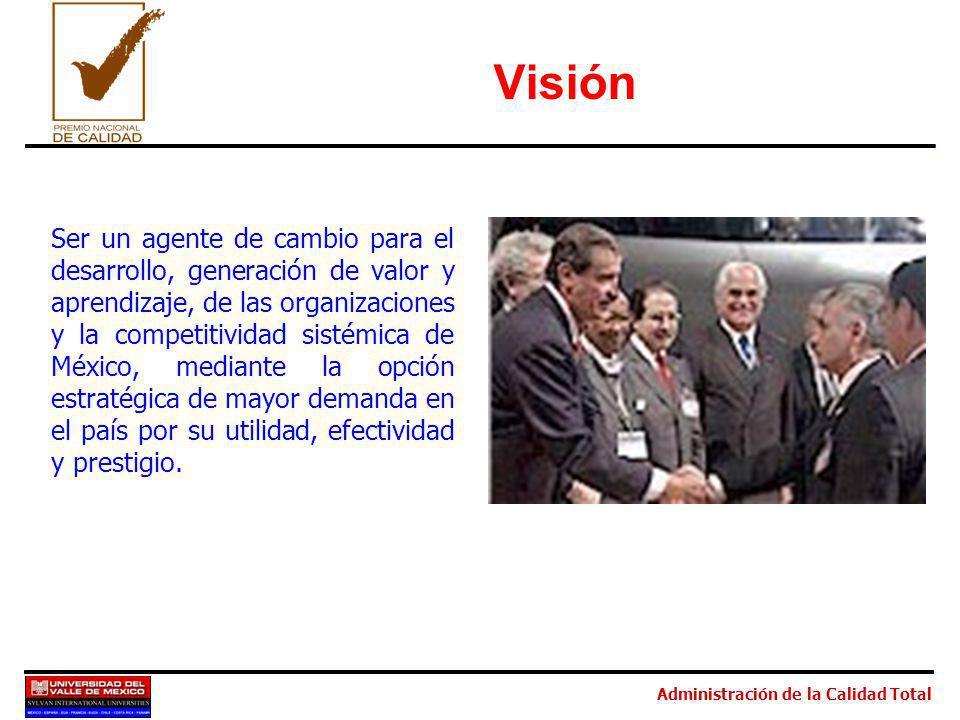 Administración de la Calidad Total Visión Ser un agente de cambio para el desarrollo, generación de valor y aprendizaje, de las organizaciones y la competitividad sistémica de México, mediante la opción estratégica de mayor demanda en el país por su utilidad, efectividad y prestigio.