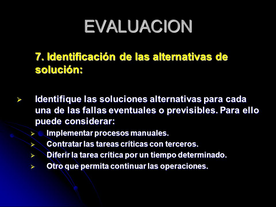 EVALUACION 7. Identificación de las alternativas de solución: Identifique las soluciones alternativas para cada una de las fallas eventuales o previsi