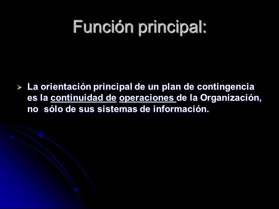 Función principal: La orientación principal de un plan de contingencia es la continuidad de operaciones de la Organización, no sólo de sus sistemas de información.